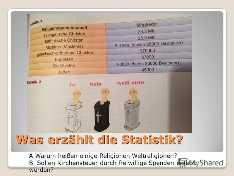 Was erzählt die Statistik? A.Warum heißen einige Religionen Weltreligionen? B. Sollen Kirchensteuer durch freiwillige Spenden ersetzt werden?