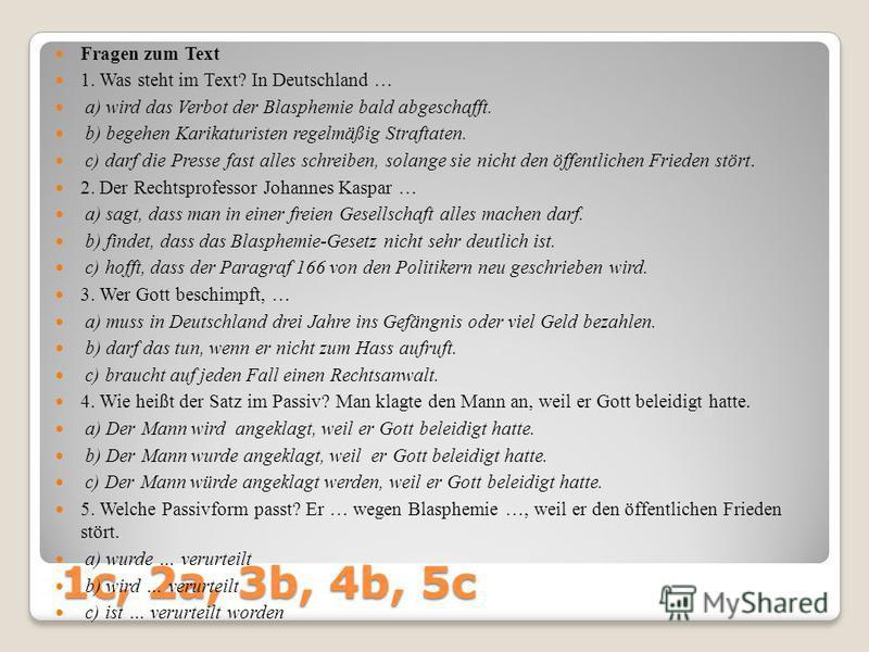 1c, 2a, 3b, 4b, 5c Fragen zum Text 1. Was steht im Text? In Deutschland … a) wird das Verbot der Blasphemie bald abgeschafft. b) begehen Karikaturisten regelmäßig Straftaten. c) darf die Presse fast alles schreiben, solange sie nicht den öffentlichen