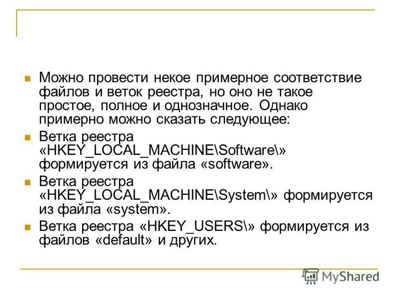 Можно провести некое примерное соответствие файлов и веток реестра, но оно не такое простое, полное и однозначное. Однако примерно можно сказать следующее: Ветка реестра «HKEY_LOCAL_MACHINE\Software\» формируется из файла «software». Ветка реестра «H
