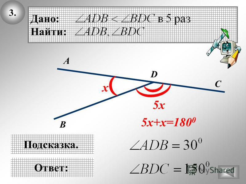 3.3. В Ответ: D C А Дано: Найти: Подсказка. х 5 х 5 х+х=180 0