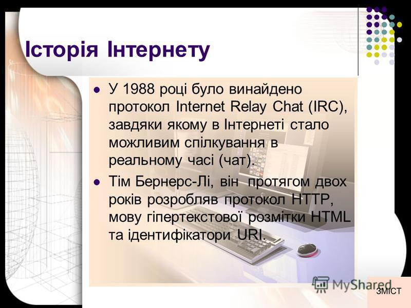 Історія Інтернету У 1988 році було винайдено протокол Internet Relay Chat (IRC), завдяки якому в Інтернеті стало можливим спілкування в реальному часі (чат). Тім Бернерс-Лі, він протягом двох років розробляв протокол HTTP, мову гіпертекстової розмітк