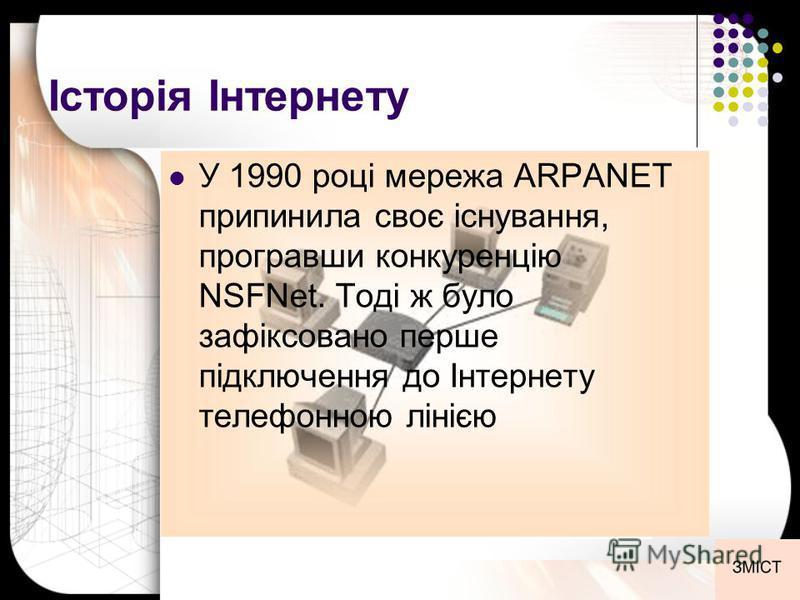 Історія Інтернету У 1990 році мережа ARPANET припинила своє існування, програвши конкуренцію NSFNet. Тоді ж було зафіксовано перше підключення до Інтернету телефонною лінією