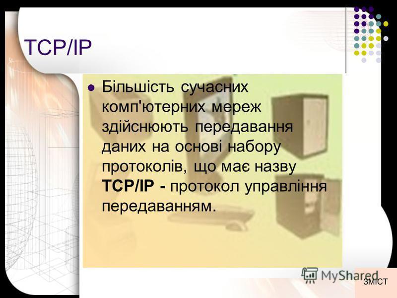 TCP/IP Більшість сучасних комп'ютерних мереж здійснюють передавання даних на основі набору протоколів, що має назву TCP/IP - протокол управління передаванням.