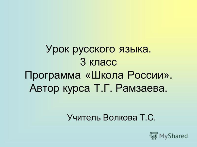 Урок русского языка. 3 класс Программа «Школа России». Автор курса Т.Г. Рамзаева. Учитель Волкова Т.С.