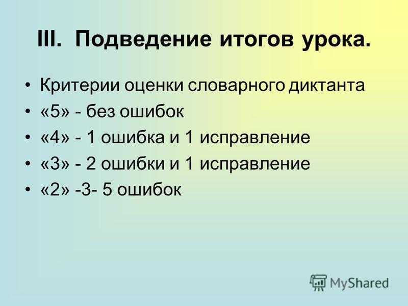 III. Подведение итогов урока. Критерии оценки словарного диктанта «5» - без ошибок «4» - 1 ошибка и 1 исправление «3» - 2 ошибки и 1 исправление «2» -3- 5 ошибок