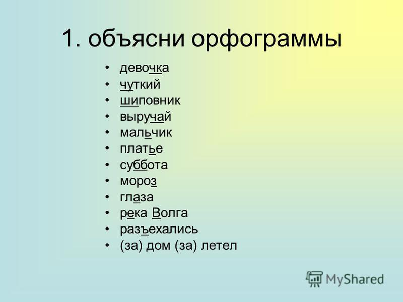 1. объясни орфограммы девочка чуткий шиповник выручай мальчик платье суббота мороз глаза река Волга разъехались (за) дом (за) летел