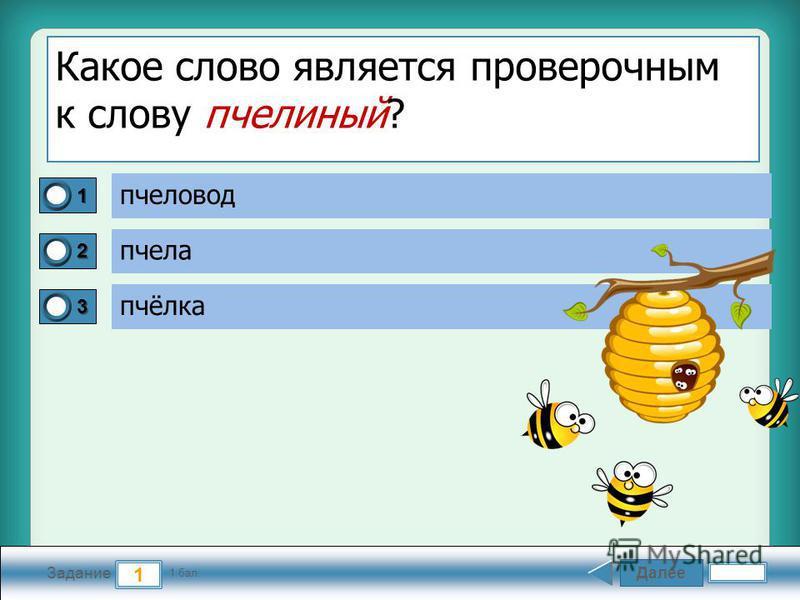 Далее 1 Задание 1 бал. 1111 2222 3333 Какое слово является проверочным к слову пчелиный? пчеловод пчела пчёлка