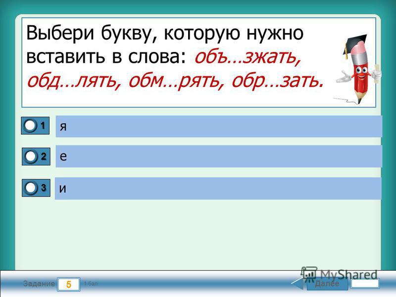 Далее 5 Задание 1 бал. 1111 2222 3333 Выбери букву, которую нужно вставить в слова: объ…сжать, обд…лять, обм…пять, обр…знать. я е и