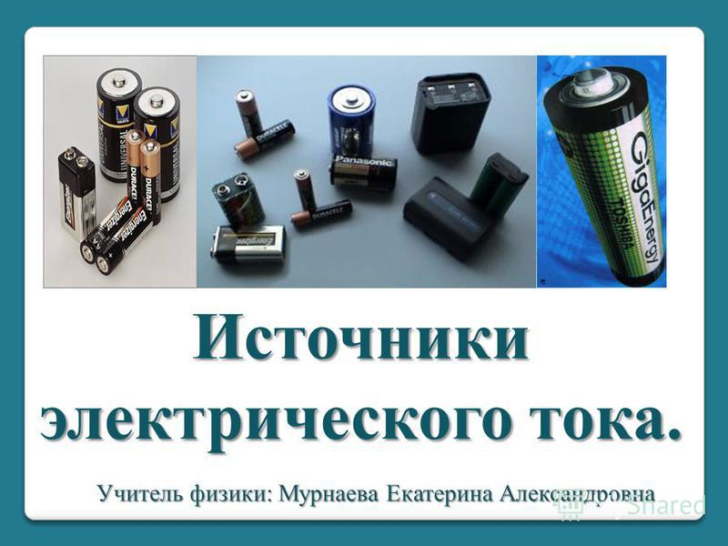 Источники электрического тока. Учитель физики: Мурнаева Екатерина Александровна