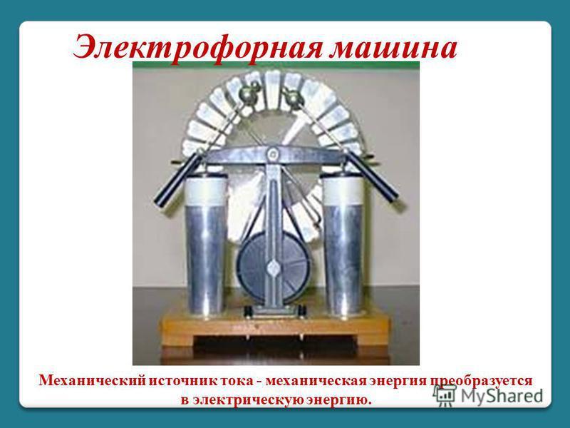 Механический источник тока - механическая энергия преобразуется в электрическую энергию. Электрофорная машина