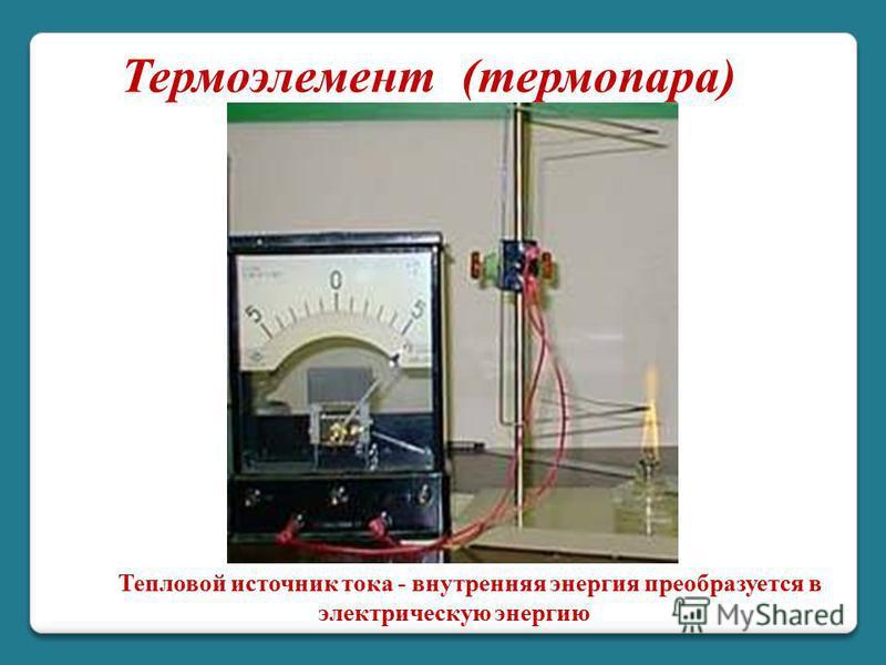 Термоэлемент (термопара) Тепловой источник тока - внутренняя энергия преобразуется в электрическую энергию