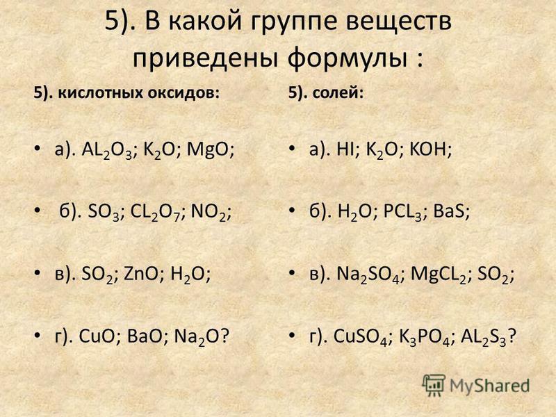 4).Укажите группу: 4). оснований а). Ca(OH) 2 ; Fe(OH) 3 ; O 2 ; б). KOH; Cu(OH) 2 ; Mg(OH) 2 ; в). H 2 O; Ba(OH) 2 ; HCL; г). AL(OH) 3 ; H 3 PO 4 ; NaOH. 4). основных оксидов а). CuO; Cu 2 O; SO 3 ; б). SO 2 ; P 2 O 5 ; CO 2 ; в). K 2 O; CaO; Ag 2 O