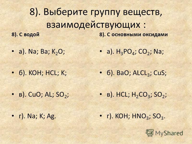 7). Выберете группу веществ, с которыми реагирует: 7). соляная кислота: а). AL; HNO 3 ; K 2 O; б). NaCL; K; Ca(OH) 2 ; в). Ca; NaOH; AgNO 3 ; г). Cu; BaSO 4 ; SO 2. 7). гидроксид калия: а). SO 2 ; HCL; NaOH; б). SO 3 ; HNO 3 ; CuSO 4 ; в). AL 2 O 3 ;