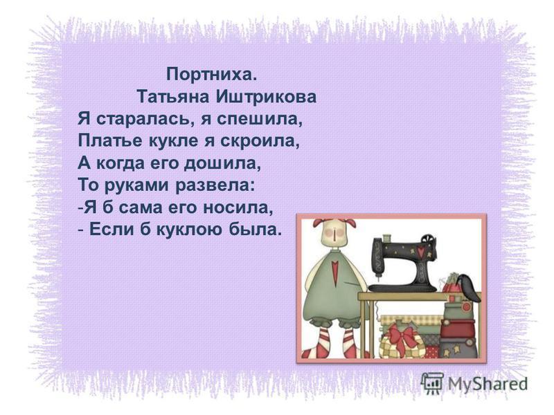 Портниха. Татьяна Иштрикова Я старалась, я спешила, Платье кукле я скроила, А когда его дошила, То руками развела: -Я б сама его носила, - Если б куклою была.