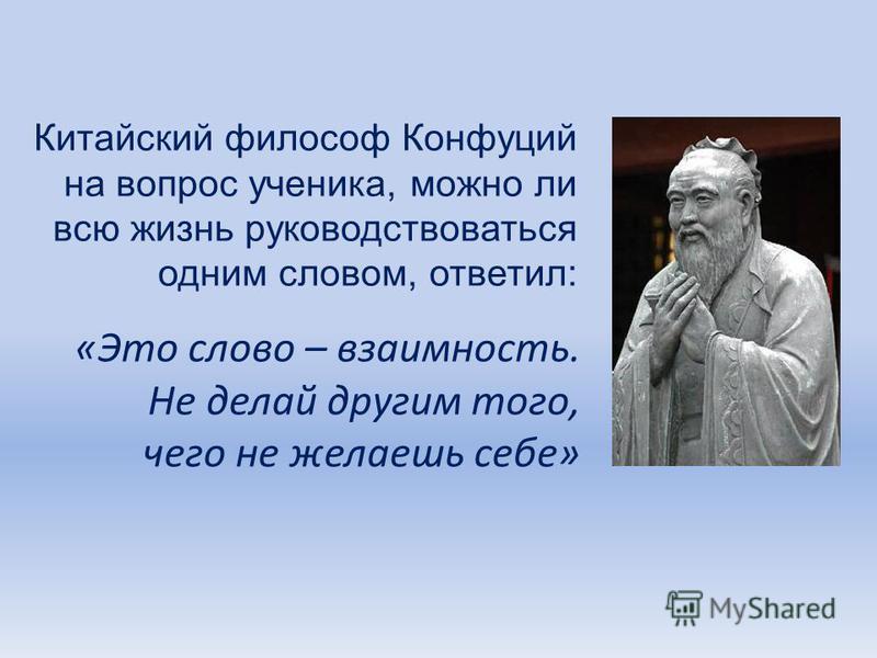 Китайский философ Конфуций на вопрос ученика, можно ли всю жизнь руководствоваться одним словом, ответил: «Это слово – взаимность. Не делай другим того, чего не желаешь себе»