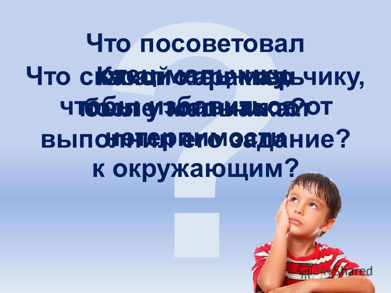 ? Какой характер был у мальчика? Что посоветовал отец мальчику, чтобы избавиться от нетерпимости к окружающим? Что сказал отец мальчику, после того как тот выполнил его задание?