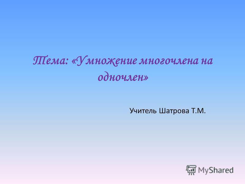 Тема: «Умножение многочлена на одночлен» Учитель Шатрова Т.М.