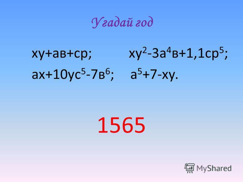 Угадай год ху+а в+ср; ху 2 -3 а 4 в+1,1 ср 5 ; ах+10 ус 5 -7 в 6 ; а 5 +7-ху. 1565