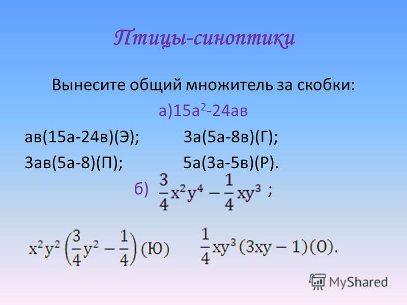Вынесите общий множитель за скобки: а)15 а 2 -24 а в а в(15 а-24 в)(Э); 3 а(5 а-8 в)(Г); 3 а в(5 а-8)(П); 5 а(3 а-5 в)(Р). б) ;