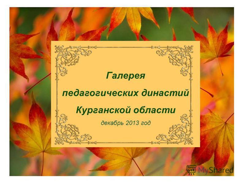 Галерея педагогических династий Курганской области декабрь 2013 год