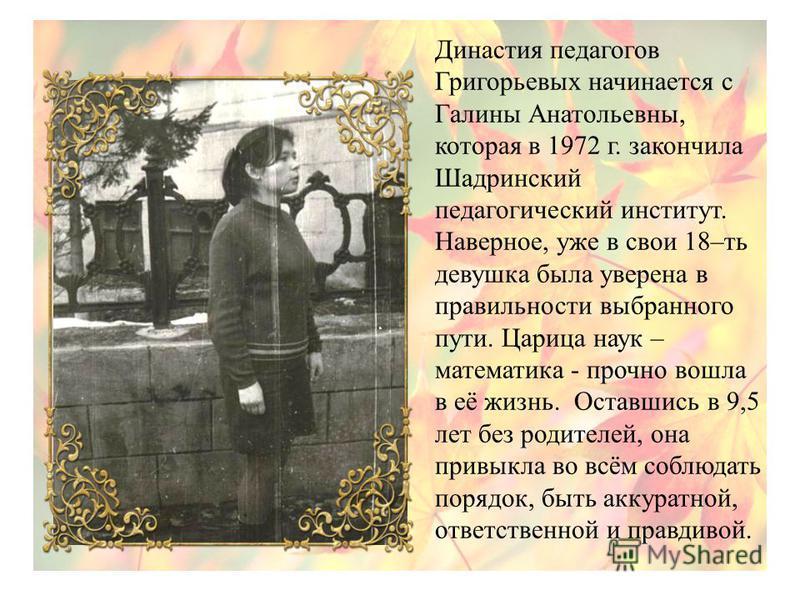 Династия педагогов Григорьевых начинается с Галины Анатольевны, которая в 1972 г. закончила Шадринский педагогический институт. Наверное, уже в свои 18–ть девушка была уверена в правильности выбранного пути. Царица наук – математика - прочно вошла в