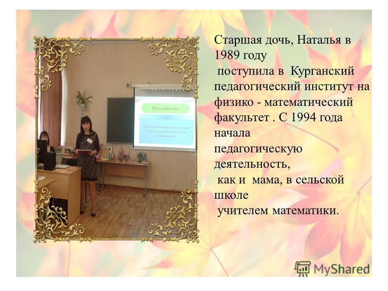 Старшая дочь, Наталья в 1989 году поступила в Курганский педагогический институт на физико - математический факультет. С 1994 года начала педагогическую деятельность, как и мама, в сельской школе учителем математики.