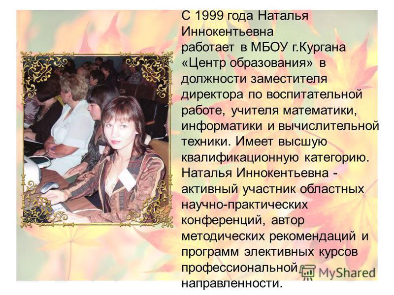 С 1999 года Наталья Иннокентьевна работает в МБОУ г.Кургана «Центр образования» в должности заместителя директора по воспитательной работе, учителя математики, информатики и вычислительной техники. Имеет высшую квалификационную категорию. Наталья Инн