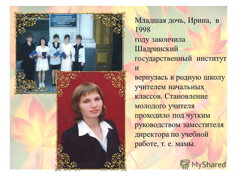 Младшая дочь, Ирина, в 1998 году закончила Шадринский государственный институт и вернулась в родную школу учителем начальных классов. Становление молодого учителя проходило под чутким руководством заместителя директора по учебной работе, т. е. мамы.