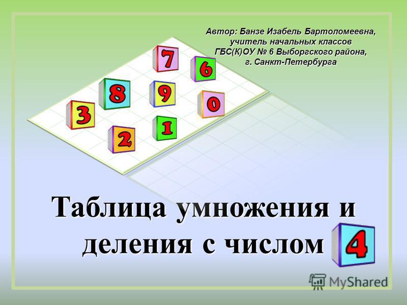 Таблица умножения и деления с числом Автор: Банзе Изабель Бартоломеевна, учитель начальных классов ГБС(К)ОУ 6 Выборгского района, г. Санкт-Петербурга