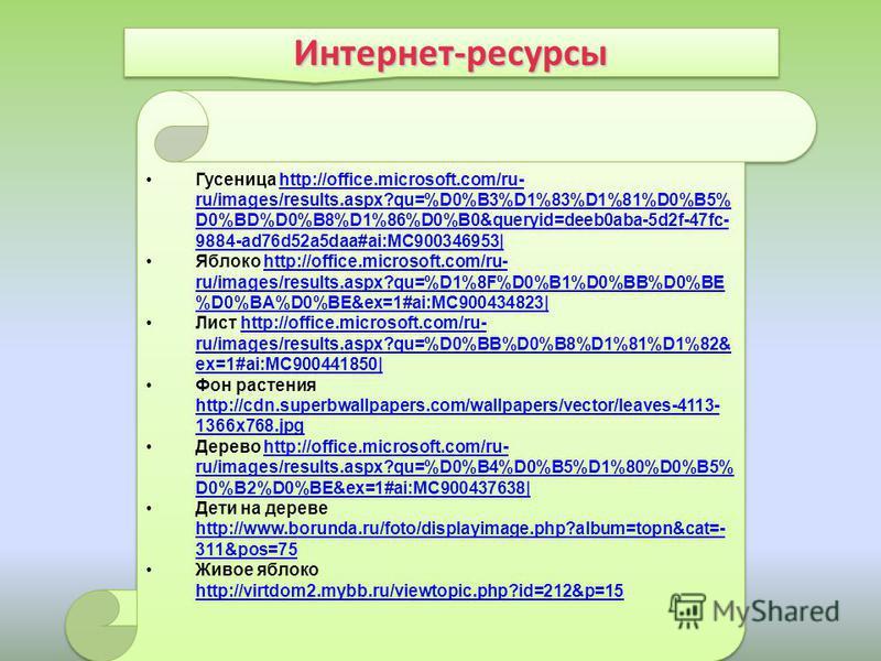 Интернет-ресурсы Интернет-ресурсы Гусеница http://office.microsoft.com/ru- ru/images/results.aspx?qu=%D0%B3%D1%83%D1%81%D0%B5% D0%BD%D0%B8%D1%86%D0%B0&queryid=deeb0aba-5d2f-47fc- 9884-ad76d52a5daa#ai:MC900346953|http://office.microsoft.com/ru- ru/ima