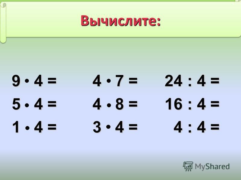 9 4 = 4 7 = 24 : 4 = 9 4 = 4 7 = 24 : 4 = 5 4 = 4 8 = 16 : 4 = 5 4 = 4 8 = 16 : 4 = 1 4 = 3 4 = 4 : 4 = 1 4 = 3 4 = 4 : 4 = Вычислите: