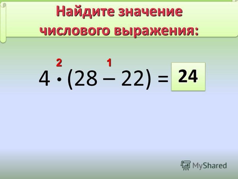 4 (28 – 22) = 2424 21 Найдите значение числового выражения: