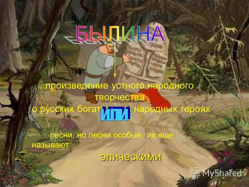 произведение устного народного творчества о русских богатырях и народных героях песни, но песни особые, их еще называют эпическими