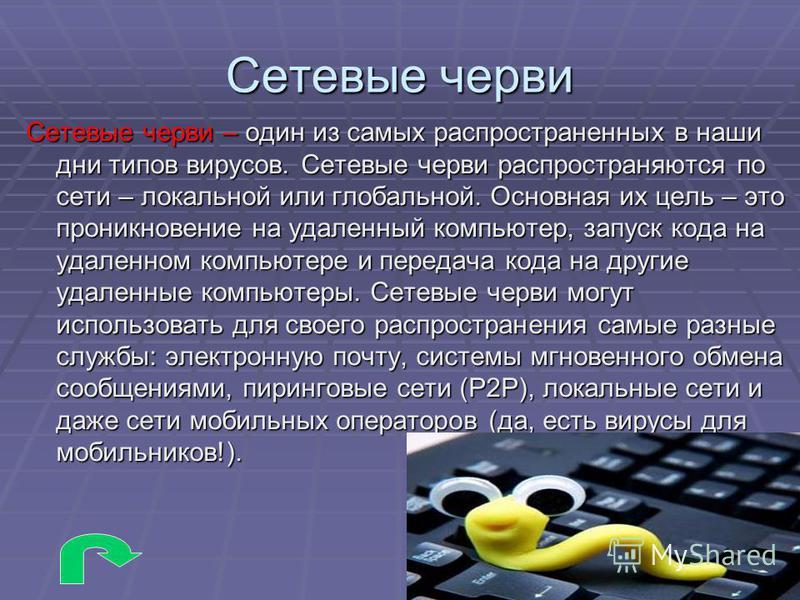 Сетевые черви Сетевые черви – один из самых распространенных в наши дни типов вирусов. Сетевые черви распространяются по сети – локальной или глобальной. Основная их цель – это проникновение на удаленный компьютер, запуск кода на удаленном компьютере