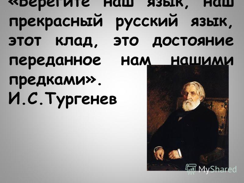 «Берегите наш язык, наш прекрасный русский язык, этот клад, это достояние переданное нам нашими предками». И.С.Тургенев