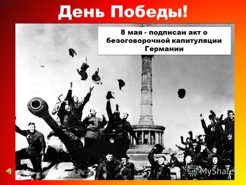 День Победы! 8 мая - подписан акт о безоговорочной капитуляции Германии