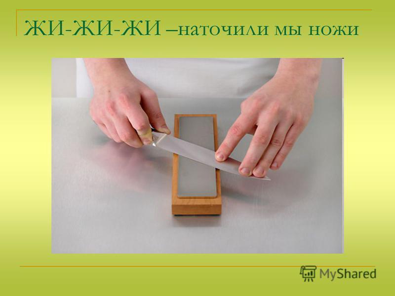 ЖИ-ЖИ-ЖИ –наточили мы ножи