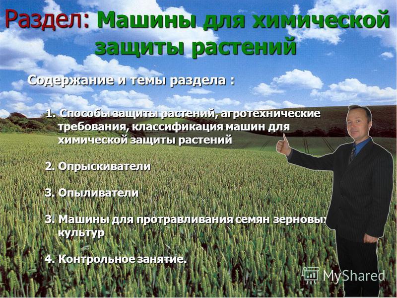 Раздел: Машины для химической защиты растений С Содержание и темы раздела : 1. Способы защиты растений, агротехнические требования, классификация машин для химической защиты растений 2. Опрыскиватели 3. Опыливатели 3. Машины для протравливания семян