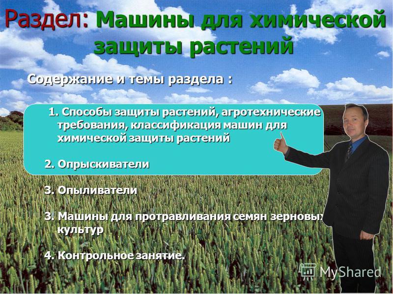 Раздел: Машины для химической защиты растений Содержание и темы раздела : Содержание и темы раздела : 1. Способы защиты растений, агротехнические 1. Способы защиты растений, агротехнические требования, классификация машин для требования, классификаци