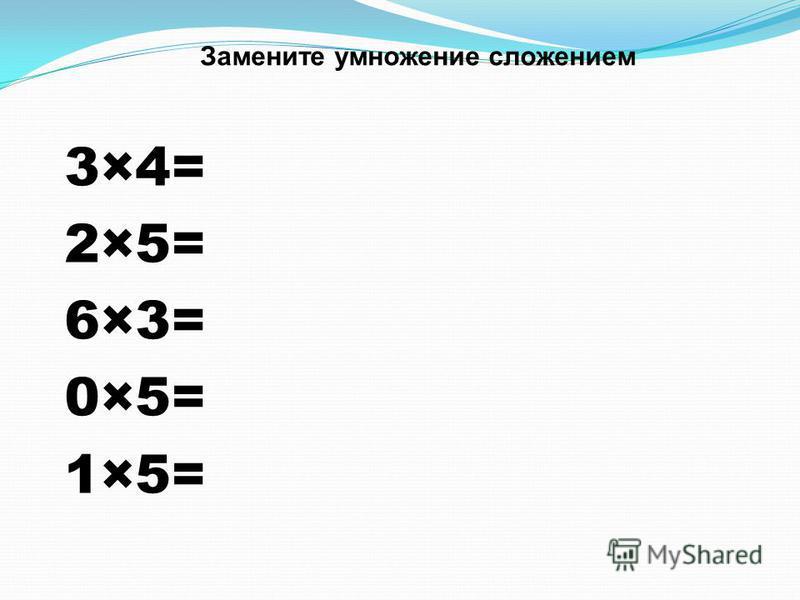 3×4= 2×5= 6×3= 0×5= 1×5= Замените умножение сложением