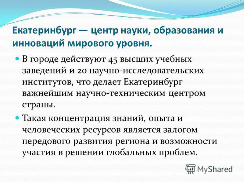 Екатеринбург центр науки, образования и инноваций мирового уровня. В городе действуют 45 высших учебных заведений и 20 научно-исследовательских институтов, что делает Екатеринбург важнейшим научно-техническим центром страны. Такая концентрация знаний
