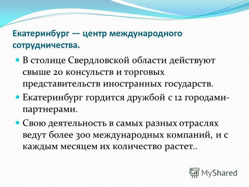 Екатеринбург центр международного сотрудничества. В столице Свердловской области действуют свыше 20 консульств и торговых представительств иностранных государств. Екатеринбург гордится дружбой с 12 городами- партнерами. Свою деятельность в самых разн
