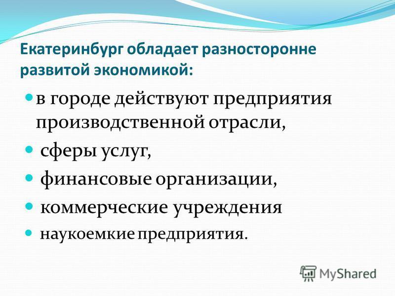 Екатеринбург обладает разносторонне развитой экономикой: в городе действуют предприятия производственной отрасли, сферы услуг, финансовые организации, коммерческие учреждения наукоемкие предприятия.