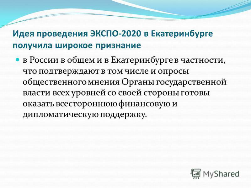Идея проведения ЭКСПО-2020 в Екатеринбурге получила широкое признание в России в общем и в Екатеринбурге в частности, что подтверждают в том числе и опросы общественного мнения Органы государственной власти всех уровней со своей стороны готовы оказат