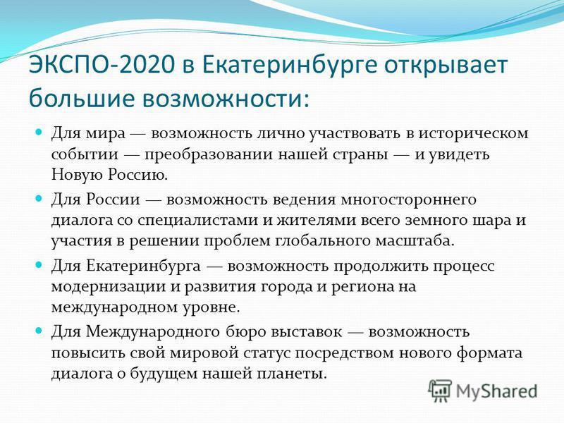 ЭКСПО-2020 в Екатеринбурге открывает большие возможности: Для мира возможность лично участвовать в историческом событии преобразовании нашей страны и увидеть Новую Россию. Для России возможность ведения многостороннего диалога со специалистами и жите