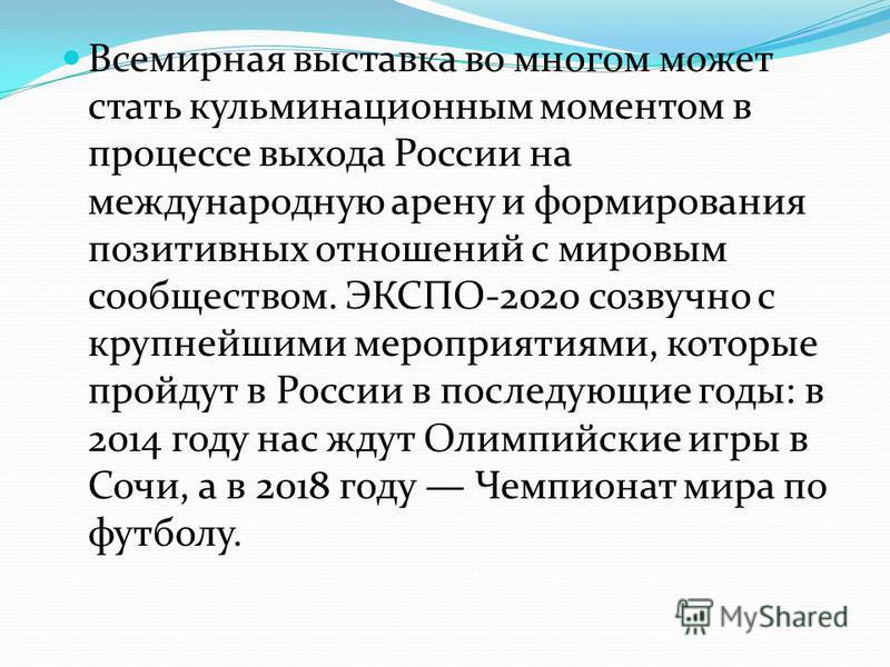 Всемирная выставка во многом может стать кульминационным моментом в процессе выхода России на международную арену и формирования позитивных отношений с мировым сообществом. ЭКСПО-2020 созвучно с крупнейшими мероприятиями, которые пройдут в России в п