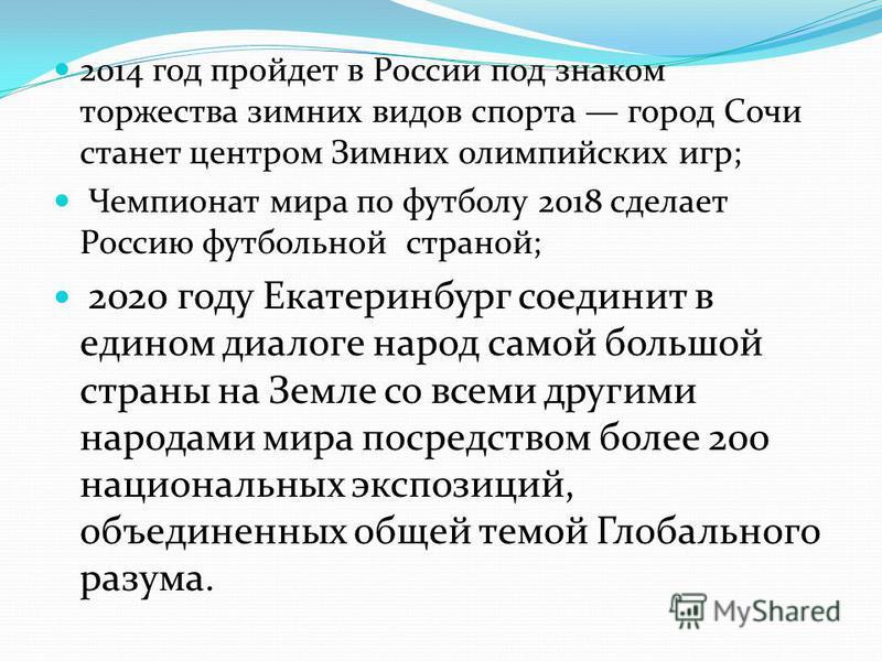 2014 год пройдет в России под знаком торжества зимних видов спорта город Сочи станет центром Зимних олимпийских игр; Чемпионат мира по футболу 2018 сделает Россию футбольной страной; 2020 году Екатеринбург соединит в едином диалоге народ самой большо