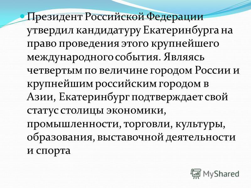 Президент Российской Федерации утвердил кандидатуру Екатеринбурга на право проведения этого крупнейшего международного события. Являясь четвертым по величине городом России и крупнейшим российским городом в Азии, Екатеринбург подтверждает свой статус