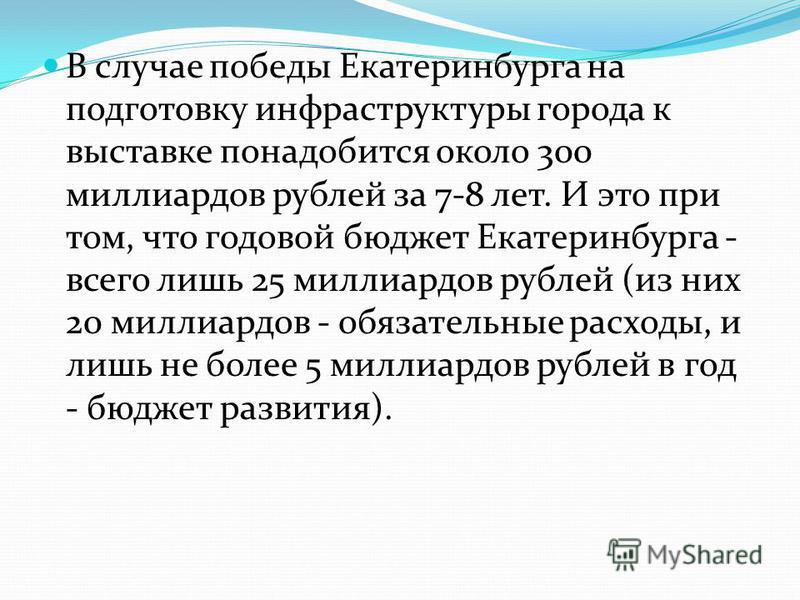 В случае победы Екатеринбурга на подготовку инфраструктуры города к выставке понадобится около 300 миллиардов рублей за 7-8 лет. И это при том, что годовой бюджет Екатеринбурга - всего лишь 25 миллиардов рублей (из них 20 миллиардов - обязательные ра