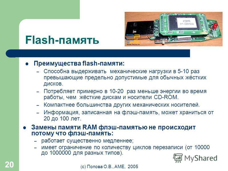 (с) Попова О.В., AME, 2005 19 Flash-память Флэш-память - особый вид энергонезависимой перезаписываемой полупроводниковой памяти. – Энергонезависимая - не требующая дополнительной энергии для хранения данных (только для записи). – Перезаписываемая - д